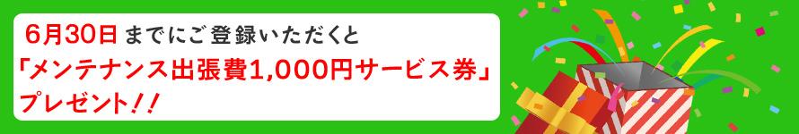 6月30日までの登録で「メンテナンス出張費1000円サービス券」プレゼント中!